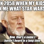 Obi Wan Kenobi | IN 2058 WHEN MY KIDS ASK ME WHAT STAR WARS IS Now, that's a name I haven't heard in a long time | image tagged in memes,obi wan kenobi | made w/ Imgflip meme maker