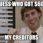 The Office Jim This Guy | GUESS WHO GOT $600 MY CREDITORS | image tagged in the office jim this guy | made w/ Imgflip meme maker