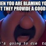 Somebody's Going To Die Tonight | WHEN YOU ARE BLAMING YOUR SIBLING BUT THEY PROVIDE A GOOD ARGUMENT | image tagged in somebody's going to die tonight | made w/ Imgflip meme maker