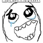Happy Guy Rage Face | ME ON SUMMER BREAK | image tagged in memes,happy guy rage face | made w/ Imgflip meme maker