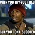 dave chappelle | WHEN YOU TRY YOUR BEST BUT YOU DONT  SUCCEED | image tagged in dave chappelle | made w/ Imgflip meme maker