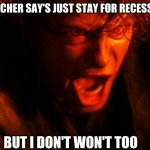 Anakin I Hate You | ME WHEN THE TEACHER SAY'S JUST STAY FOR RECESS TO GET IT DONE BUT I DON'T WON'T TOO | image tagged in anakin i hate you | made w/ Imgflip meme maker