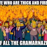 it's not a spelingtest | WE WHO ARE THICK AND FIRED OF ALL THE GRAMARNAZIS | image tagged in angry mob,humor,bad grammar and spelling memes,grammar nazi | made w/ Imgflip meme maker