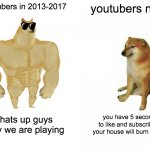 Buff Doge vs. Cheems Meme | youtubers in 2013-2017 youtubers now whats up guys today we are playing you have 5 seconds to like and subscribe or your house will burn dow | image tagged in memes,buff doge vs cheems | made w/ Imgflip meme maker