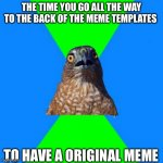 To lazy to add a title | THE TIME YOU GO ALL THE WAY TO THE BACK OF THE MEME TEMPLATES TO HAVE A ORIGINAL MEME | image tagged in memes,hawkward | made w/ Imgflip meme maker