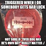 "Lollipop with razor blade | TRIGGERED WHEN I OR SOMEBODY GETS BAD LUCK NOT SURE IF ""EVER DOG HAS HE'S OWN DAY"" REALLY MATTER :/ 