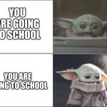Baby Yoda happy then sad | YOU ARE GOING TO SCHOOL YOU ARE GOING TO SCHOOL | image tagged in baby yoda happy then sad | made w/ Imgflip meme maker