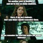 Do you really know how dangerous Hogwarts is? | Yet another year of Hogwarts, and we've lost so many students. Harry, if we lost students, don't you think I would remember them. Do you rem | image tagged in memes,harry potter,hermione granger,obliviate,forget | made w/ Imgflip meme maker