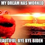elmo's explosion | MY DREAM HAS WORKED BEAUTIFUL. BYE BYE BIDEN | image tagged in elmo nuclear explosion | made w/ Imgflip meme maker