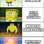 Increasingly buff spongebob | WHEN YOU FIRST PLAY MINCRAFT WHEN YOUR HOW ENVINTORY IS NETHER RIGHT ARMOR THE TIME WHEN YOU FIND A DIMOND WHEN YOU HAVE A CASLTE | image tagged in increasingly buff spongebob | made w/ Imgflip meme maker