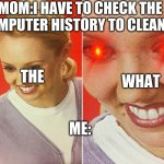the WHAT | MOM:I HAVE TO CHECK THE COMPUTER HISTORY TO CLEAN IT ME: THE WHAT | image tagged in wait what | made w/ Imgflip meme maker