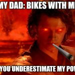 HWHEHEHEHEH UPDATE | MY DAD: BIKES WITH ME ME: YOU UNDERESTIMATE MY POWER | image tagged in memes,you underestimate my power | made w/ Imgflip meme maker