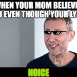 lying to mom noice | WHEN YOUR MOM BELIEVES YOU EVEN THOUGH YOUR LYING NOICE | image tagged in noice | made w/ Imgflip meme maker