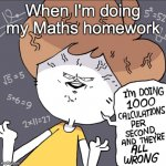 True story XDXDXD | When I'm doing my Maths homework | image tagged in im doing 1000 calculation per second and they're all wrong | made w/ Imgflip meme maker