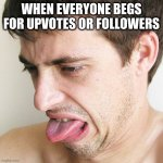 Come on don't you understand how pathetic it is to beg for likes? Focus on developing your skills and people will follow | WHEN EVERYONE BEGS FOR UPVOTES OR FOLLOWERS | image tagged in eww,upvtoe beggers suck | made w/ Imgflip meme maker