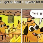 yup seriosly | Me when I get at least 1 upvote for my meme | image tagged in memes,this is fine | made w/ Imgflip meme maker