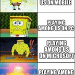 Among us divices | PLAYING AMONG US ON MOBILE PLAYING AMONG US ON SWITCH PLAYING AMONG US ON PC PLAYING AMONG US ON MICROSOFT | image tagged in sponge finna commit muder | made w/ Imgflip meme maker
