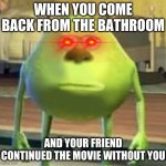 imagine continuing a movie you were watching with your friend while your friend is in the bathroom | WHEN YOU COME BACK FROM THE BATHROOM AND YOUR FRIEND CONTINUED THE MOVIE WITHOUT YOU | image tagged in mike wazowski face swap | made w/ Imgflip meme maker