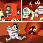 You Can Only Save one From Fire | ME TIK TOK VINE VINE ME | image tagged in you can only save one from fire | made w/ Imgflip meme maker