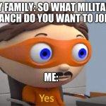 true story | MY FAMILY: SO WHAT MILITARY BRANCH DO YOU WANT TO JOIN? ME: | image tagged in protegent yes | made w/ Imgflip meme maker