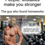 who cares | People: Mistakes make you stronger The guy who found homeworks: | image tagged in stronks | made w/ Imgflip meme maker