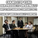 the office team meeting | CAN WE STOP USING OUR PRODUCTS ON ANIMALS? WHY OTHER SHAMPOO COMPANIES DO IT. YEAH BUT WHERE A BULLET COMPANY. | image tagged in the office team meeting | made w/ Imgflip meme maker