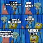 And that is why I hate My Little Pony | I HATE THE MAGIC OF FRIENDSHIP UMM.. WHAT? IT MEANS HE HAS NO FRIENDS NO IT DOESN'T!! (MAKE YOURSELF SOME FRIENDS OR YOU'LL BE LONELY) PATRI | image tagged in stop it patrick you're scaring him | made w/ Imgflip meme maker
