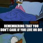 sleepy donald duck in bed | YOU HEAR STRANGE NOISES IN YOUR HOUSE REMEMBERING THAT YOU DON'T CARE IF YOU LIVE OR DIE | image tagged in sleepy donald duck in bed | made w/ Imgflip meme maker