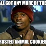 Frosted Animal Cookies | YALL GOT ANY MORE OF THEM FROSTED ANIMAL COOKIES? | image tagged in dave chappelle | made w/ Imgflip meme maker