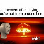 rekt w/text | Southerners after saying you're not from around here | image tagged in rekt w/text | made w/ Imgflip meme maker