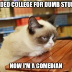 Grumpy Cat Table | ATTENDED COLLEGE FOR DUMB STUDENTS NOW I'M A COMEDIAN | image tagged in memes,grumpy cat table,grumpy cat | made w/ Imgflip meme maker