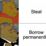 lol | Steal Borrow permanently | image tagged in memes,tuxedo winnie the pooh | made w/ Imgflip meme maker