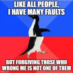 Nemo me impune lacessit | LIKE ALL PEOPLE, I HAVE MANY FAULTS BUT FORGIVING THOSE WHO WRONG ME IS NOT ONE OF THEM | image tagged in memes,socially awkward awesome penguin | made w/ Imgflip meme maker