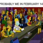 WelpMe | PROBABLY ME IN FEBRUARY 14 ME | image tagged in homer simpson me on facebook | made w/ Imgflip meme maker