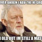 Obi Wan Kenobi | ITS OVER ANIKIN I HAV THE HI GROUND I AM OLD BUT IM STILL A MASTER | image tagged in memes,obi wan kenobi | made w/ Imgflip meme maker
