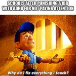 why do i fix everything i touch | SCHOOLS AFTER PUNISHING A KID WITH ADHD FOR NOT PAYING ATTENTION | image tagged in why do i fix everything i touch | made w/ Imgflip meme maker