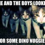 Wrong Neighboorhood Cats Meme | ME AND THE BOYS LOOKIN FOR SOME DINO NUGGIES | image tagged in memes,wrong neighboorhood cats | made w/ Imgflip meme maker