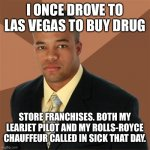 Successful Black Man | I ONCE DROVE TO LAS VEGAS TO BUY DRUG STORE FRANCHISES. BOTH MY LEARJET PILOT AND MY ROLLS-ROYCE CHAUFFEUR CALLED IN SICK THAT DAY. | image tagged in memes,successful black man | made w/ Imgflip meme maker
