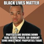 Successful Black Man | BLACK LIVES MATTER PROTESTS ARE DRIVING DOWN REAL ESTATE PRICES. SO I BOUGHT SOME INVESTMENT PROPERTIES TODAY. | image tagged in memes,successful black man | made w/ Imgflip meme maker