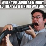 when you realize, its too late | WHEN YOU LAUGH AT A FUNNY VIDEO THEN SEE A TIKTOK WATERMARK | image tagged in filthy frank shotgun | made w/ Imgflip meme maker