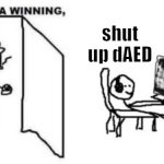 Are ya winning, son? | shut up dAED | image tagged in are ya winning son | made w/ Imgflip meme maker