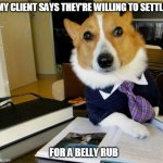 Self Representation | MY CLIENT SAYS THEY'RE WILLING TO SETTLE FOR A BELLY RUB | image tagged in lawyer corgi dog,dog,lol,lawyer dog,good boy,so cute | made w/ Imgflip meme maker