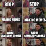 stop making memes about gamestop stonks | STOP STOP MAKING MEMES MAKING MEMES ABOUT GAMESTOP STONKS ABOUT GAMESTOP STONKS STOP MAKING MEMES ABOUT GAMESTOP STONKS KEEP MAKING MEMES AB | image tagged in friends joey teached french | made w/ Imgflip meme maker