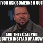 Bruh, that's why I'm asking!! | WHEN YOU ASK SOMEONE A QUESTION AND THEY CALL YOU UNEDUCATED INSTEAD OF ANSWERING | image tagged in really ice cube | made w/ Imgflip meme maker