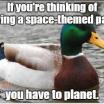 Actual Advice Mallard Meme | If you're thinking of having a space-themed party you have to planet. | image tagged in memes,actual advice mallard,bad jokes,bad puns,party,space | made w/ Imgflip meme maker