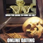 skeleton computer | ONLINE DATING WHEN YOU GOING TO COME SEE ME? | image tagged in skeleton computer | made w/ Imgflip meme maker