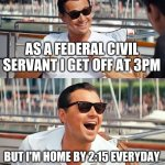 Leonardo Dicaprio Wolf Of Wall Street | AS A FEDERAL CIVIL SERVANT I GET OFF AT 3PM BUT I'M HOME BY 2:15 EVERYDAY | image tagged in memes,leonardo dicaprio wolf of wall street | made w/ Imgflip meme maker