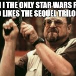 Anyone else?! | AM I THE ONLY STAR WARS FAN WHO LIKES THE SEQUEL TRILOGY?! | image tagged in memes,am i the only one around here,star wars,disney star wars,sequels | made w/ Imgflip meme maker