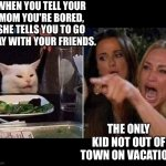 Smudge vacation. | WHEN YOU TELL YOUR MOM YOU'RE BORED, SHE TELLS YOU TO GO PLAY WITH YOUR FRIENDS. THE ONLY KID NOT OUT OF TOWN ON VACATION. | image tagged in reverse smudge and karen | made w/ Imgflip meme maker