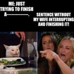 Reverse | ME: JUST TRYING TO FINISH A---------------. SENTENCE WITHOUT MY WIFE INTERRUPTING AND FINISHING IT! | image tagged in reverse smudge and karen | made w/ Imgflip meme maker
